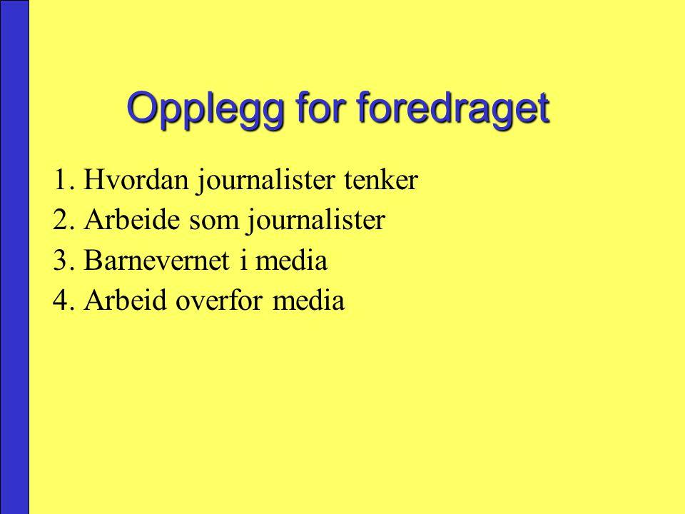 Opplegg for foredraget 1. Hvordan journalister tenker 2. Arbeide som journalister 3. Barnevernet i media 4. Arbeid overfor media