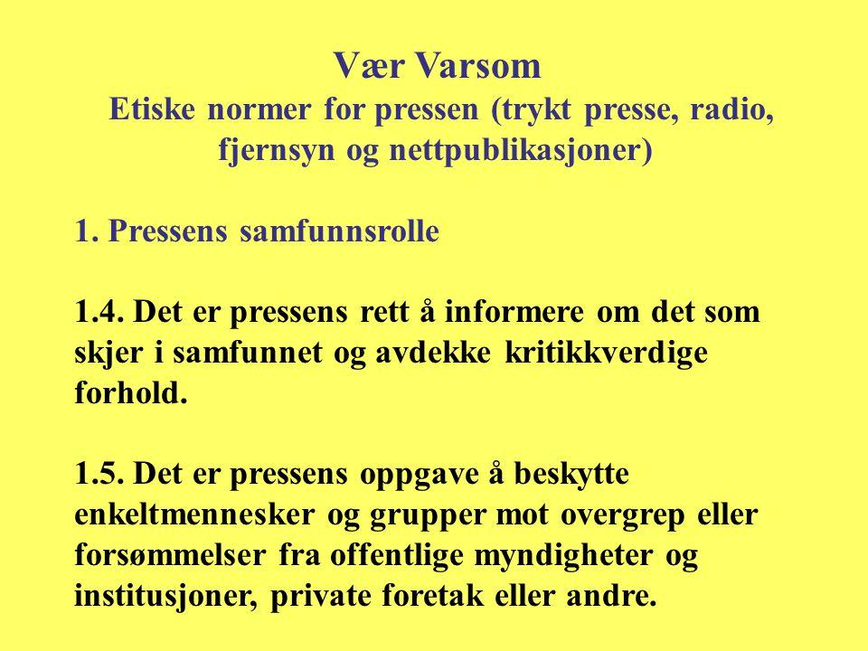 Vær Varsom Etiske normer for pressen (trykt presse, radio, fjernsyn og nettpublikasjoner) 1. Pressens samfunnsrolle 1.4. Det er pressens rett å inform