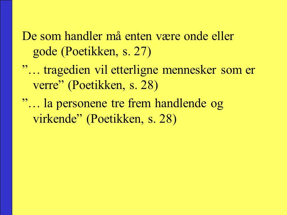"""De som handler må enten være onde eller gode (Poetikken, s. 27) """"… tragedien vil etterligne mennesker som er verre"""" (Poetikken, s. 28) """"… la personene"""