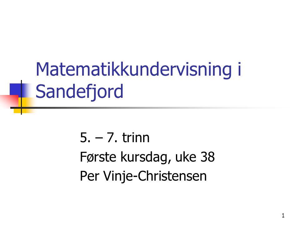 1 Matematikkundervisning i Sandefjord 5. – 7. trinn Første kursdag, uke 38 Per Vinje-Christensen