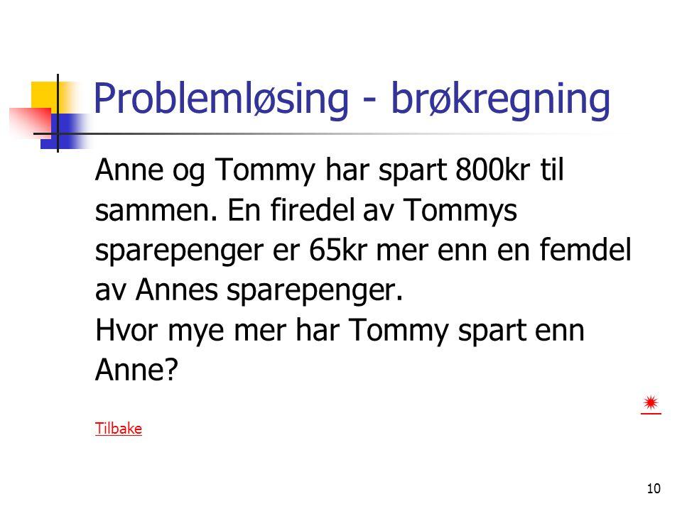 10 Problemløsing - brøkregning Anne og Tommy har spart 800kr til sammen. En firedel av Tommys sparepenger er 65kr mer enn en femdel av Annes sparepeng