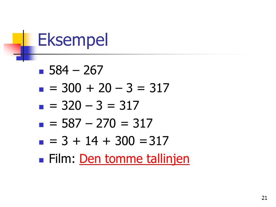 21 Eksempel 584 – 267 = 300 + 20 – 3 = 317 = 320 – 3 = 317 = 587 – 270 = 317 = 3 + 14 + 300 =317 Film: Den tomme tallinjenDen tomme tallinjen