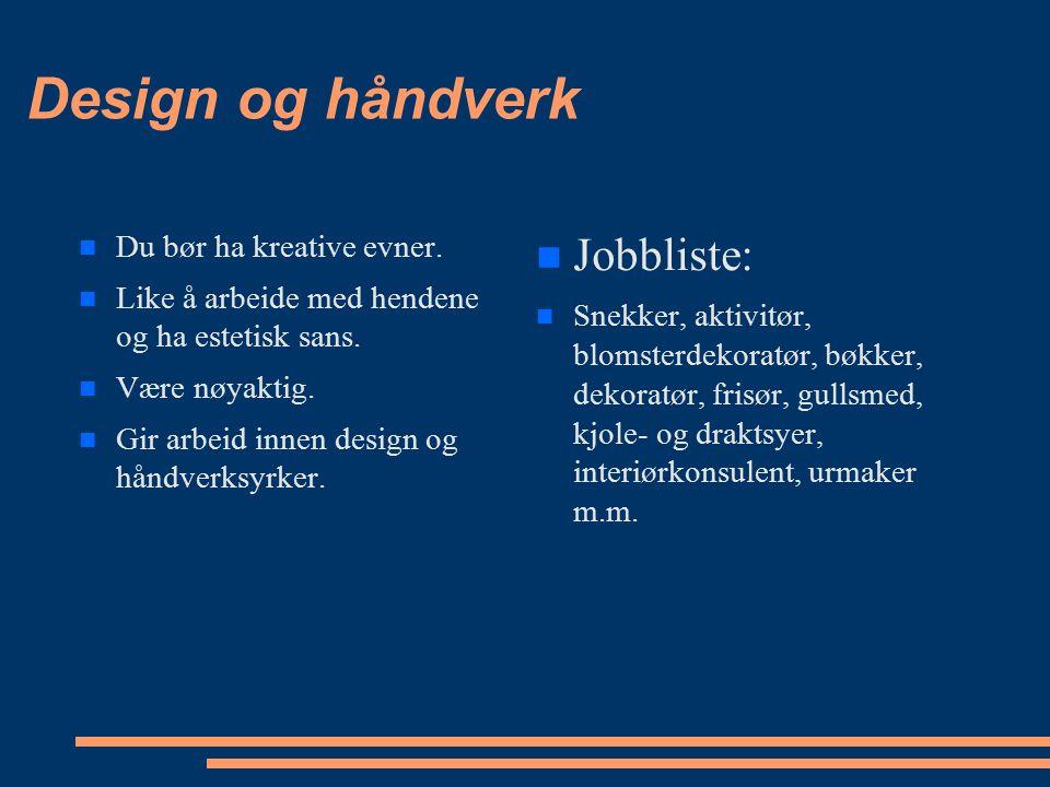 Design og håndverk Du bør ha kreative evner. Like å arbeide med hendene og ha estetisk sans. Være nøyaktig. Gir arbeid innen design og håndverksyrker.