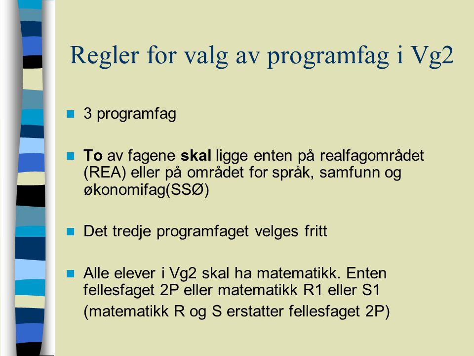Regler for valg av programfag i Vg2 3 programfag To av fagene skal ligge enten på realfagområdet (REA) eller på området for språk, samfunn og økonomifag(SSØ) Det tredje programfaget velges fritt Alle elever i Vg2 skal ha matematikk.
