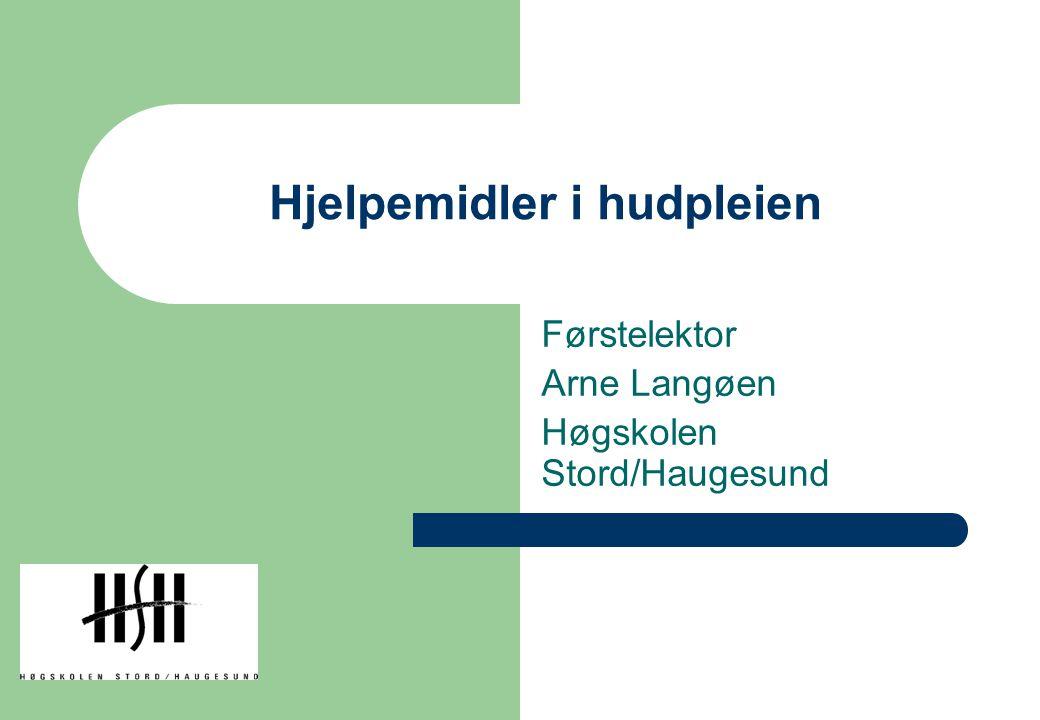 Hjelpemidler i hudpleien Førstelektor Arne Langøen Høgskolen Stord/Haugesund