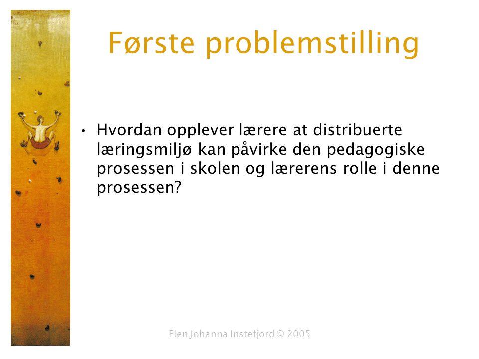 Elen Johanna Instefjord © 2005 Første problemstilling Hvordan opplever lærere at distribuerte læringsmiljø kan påvirke den pedagogiske prosessen i skolen og lærerens rolle i denne prosessen