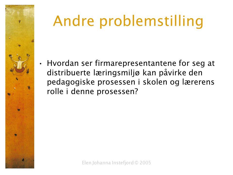 Elen Johanna Instefjord © 2005 Andre problemstilling Hvordan ser firmarepresentantene for seg at distribuerte læringsmiljø kan påvirke den pedagogiske prosessen i skolen og lærerens rolle i denne prosessen