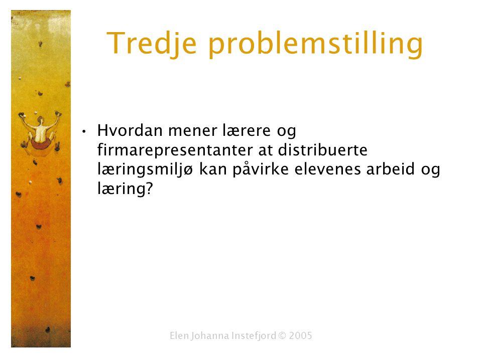 Elen Johanna Instefjord © 2005 Tredje problemstilling Hvordan mener lærere og firmarepresentanter at distribuerte læringsmiljø kan påvirke elevenes arbeid og læring?