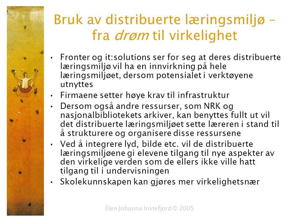 Elen Johanna Instefjord © 2005 Bruk av distribuerte læringsmiljø – fra drøm til virkelighet Fronter og it:solutions ser for seg at deres distribuerte læringsmiljø vil ha en innvirkning på hele læringsmiljøet, dersom potensialet i verktøyene utnyttes Firmaene setter høye krav til infrastruktur Dersom også andre ressurser, som NRK og nasjonalbibliotekets arkiver, kan benyttes fullt ut vil det distribuerte læringsmiljøet sette læreren i stand til å strukturere og organisere disse ressursene Ved å integrere lyd, bilde etc.