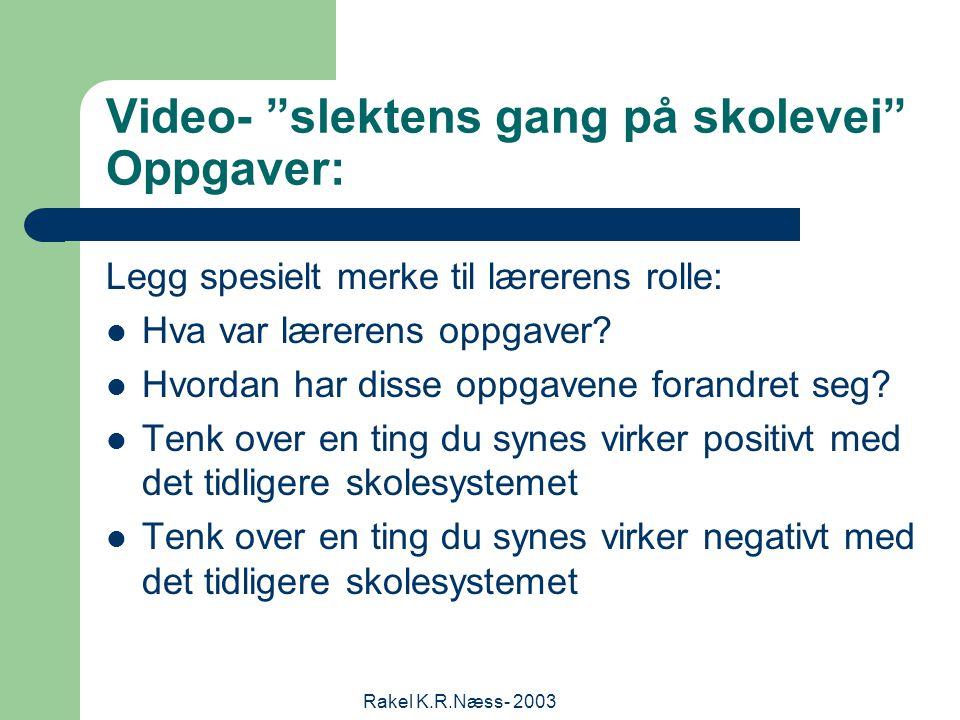 Rakel K.R.Næss- 2003 Video- slektens gang på skolevei Oppgaver: Legg spesielt merke til lærerens rolle: Hva var lærerens oppgaver.