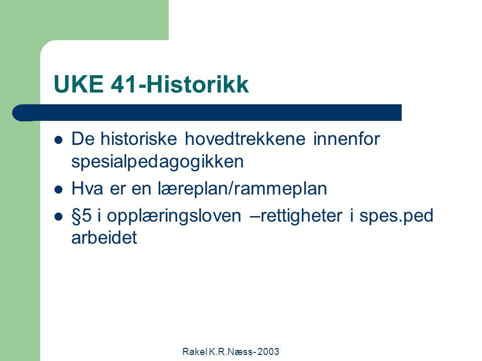 Rakel K.R.Næss- 2003 UKE 41-Historikk De historiske hovedtrekkene innenfor spesialpedagogikken Hva er en læreplan/rammeplan §5 i opplæringsloven –rettigheter i spes.ped arbeidet