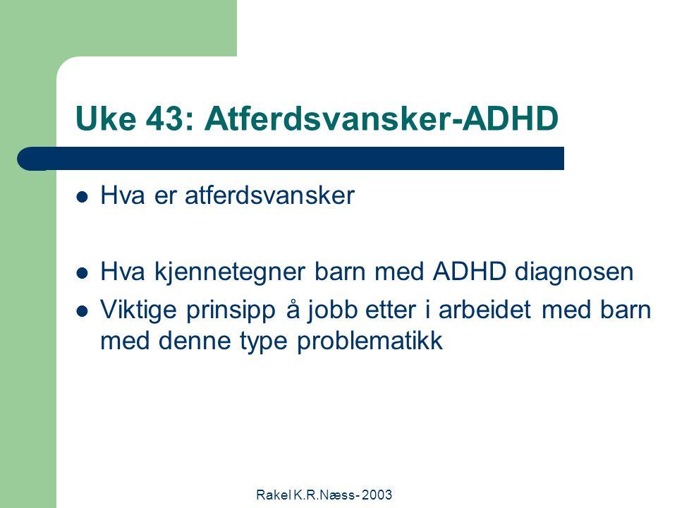 Rakel K.R.Næss- 2003 Uke 43: Atferdsvansker-ADHD Hva er atferdsvansker Hva kjennetegner barn med ADHD diagnosen Viktige prinsipp å jobb etter i arbeidet med barn med denne type problematikk