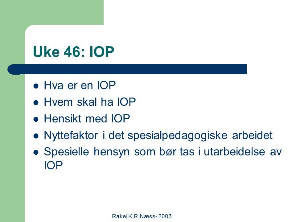 Rakel K.R.Næss- 2003 Uke 46: IOP Hva er en IOP Hvem skal ha IOP Hensikt med IOP Nyttefaktor i det spesialpedagogiske arbeidet Spesielle hensyn som bør tas i utarbeidelse av IOP