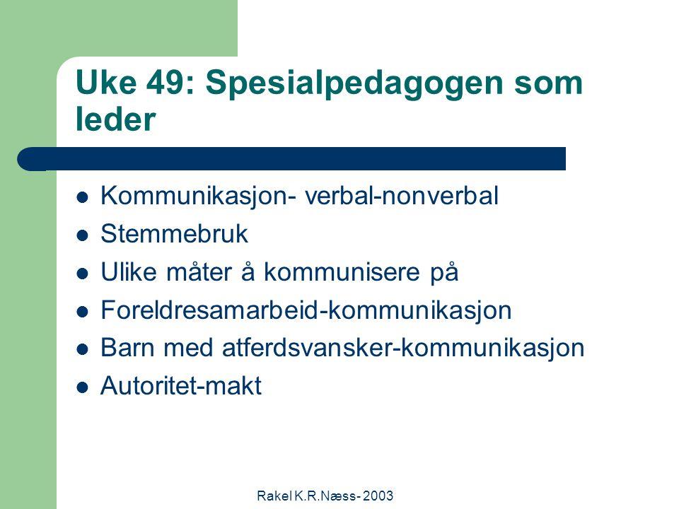 Rakel K.R.Næss- 2003 Uke 49: Spesialpedagogen som leder Kommunikasjon- verbal-nonverbal Stemmebruk Ulike måter å kommunisere på Foreldresamarbeid-kommunikasjon Barn med atferdsvansker-kommunikasjon Autoritet-makt