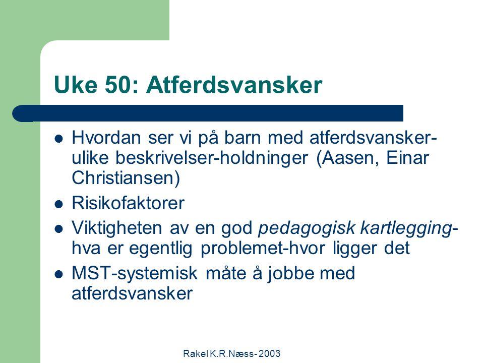 Rakel K.R.Næss- 2003 Uke 50: Atferdsvansker Hvordan ser vi på barn med atferdsvansker- ulike beskrivelser-holdninger (Aasen, Einar Christiansen) Risikofaktorer Viktigheten av en god pedagogisk kartlegging- hva er egentlig problemet-hvor ligger det MST-systemisk måte å jobbe med atferdsvansker
