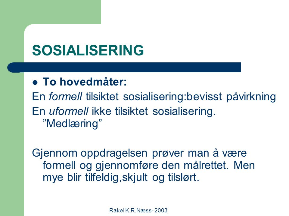 Rakel K.R.Næss- 2003 SOSIALISERING To hovedmåter: En formell tilsiktet sosialisering:bevisst påvirkning En uformell ikke tilsiktet sosialisering.