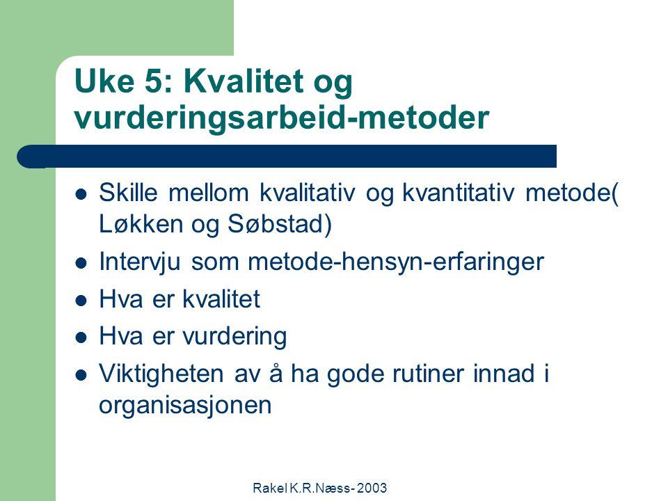 Rakel K.R.Næss- 2003 Uke 5: Kvalitet og vurderingsarbeid-metoder Skille mellom kvalitativ og kvantitativ metode( Løkken og Søbstad) Intervju som metode-hensyn-erfaringer Hva er kvalitet Hva er vurdering Viktigheten av å ha gode rutiner innad i organisasjonen