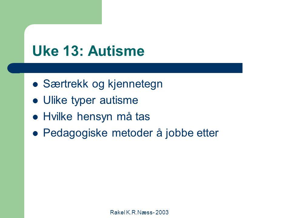 Rakel K.R.Næss- 2003 Uke 13: Autisme Særtrekk og kjennetegn Ulike typer autisme Hvilke hensyn må tas Pedagogiske metoder å jobbe etter