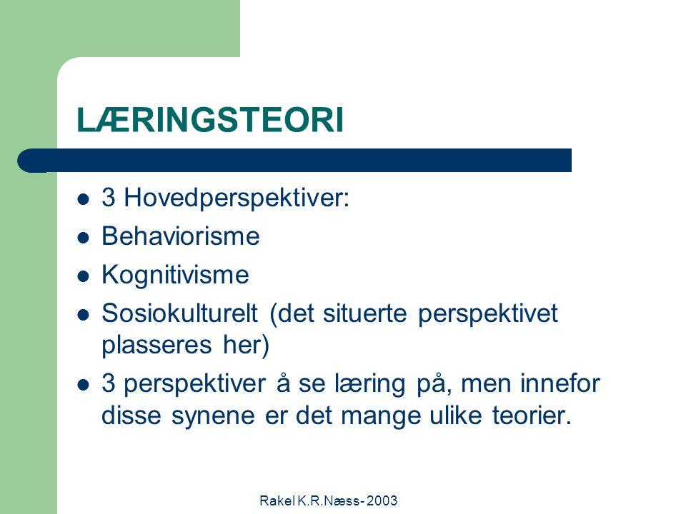 Rakel K.R.Næss- 2003 LÆRINGSTEORI 3 Hovedperspektiver: Behaviorisme Kognitivisme Sosiokulturelt (det situerte perspektivet plasseres her) 3 perspektiver å se læring på, men innefor disse synene er det mange ulike teorier.
