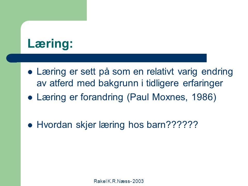 Rakel K.R.Næss- 2003 Læring: Læring er sett på som en relativt varig endring av atferd med bakgrunn i tidligere erfaringer Læring er forandring (Paul Moxnes, 1986) Hvordan skjer læring hos barn??????