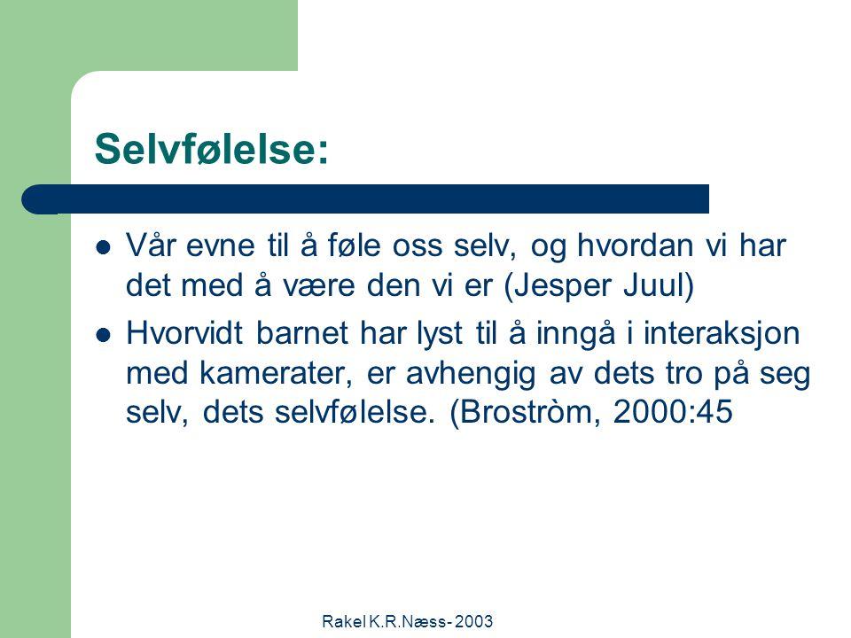 Rakel K.R.Næss- 2003 Selvfølelse: Vår evne til å føle oss selv, og hvordan vi har det med å være den vi er (Jesper Juul) Hvorvidt barnet har lyst til å inngå i interaksjon med kamerater, er avhengig av dets tro på seg selv, dets selvfølelse.