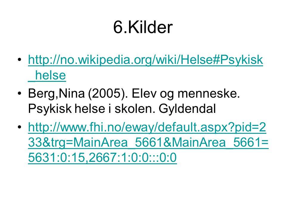 6.Kilder http://no.wikipedia.org/wiki/Helse#Psykisk _helsehttp://no.wikipedia.org/wiki/Helse#Psykisk _helse Berg,Nina (2005). Elev og menneske. Psykis