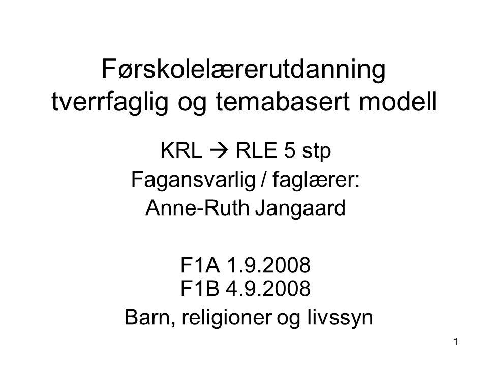 1 Førskolelærerutdanning tverrfaglig og temabasert modell KRL  RLE 5 stp Fagansvarlig / faglærer: Anne-Ruth Jangaard F1A 1.9.2008 F1B 4.9.2008 Barn, religioner og livssyn