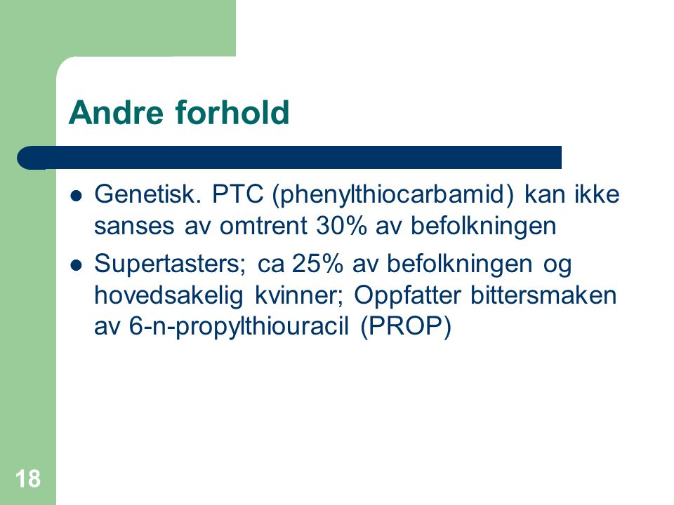 18 Andre forhold Genetisk. PTC (phenylthiocarbamid) kan ikke sanses av omtrent 30% av befolkningen Supertasters; ca 25% av befolkningen og hovedsakeli