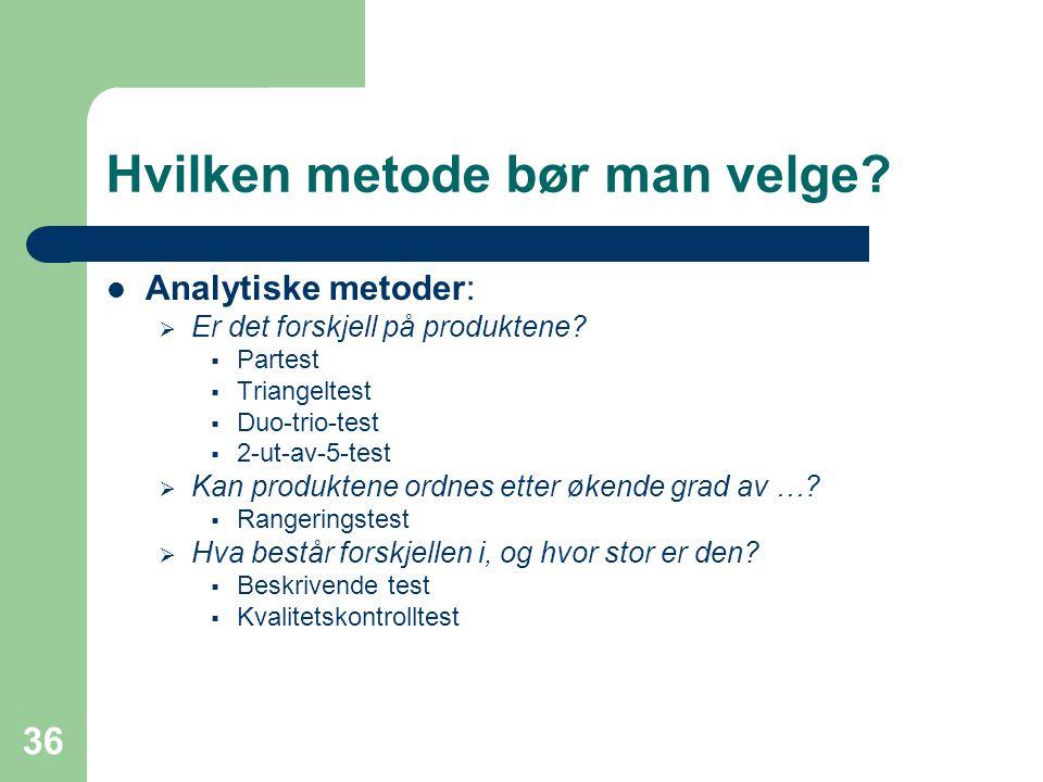 36 Hvilken metode bør man velge? Analytiske metoder:  Er det forskjell på produktene?  Partest  Triangeltest  Duo-trio-test  2-ut-av-5-test  Kan