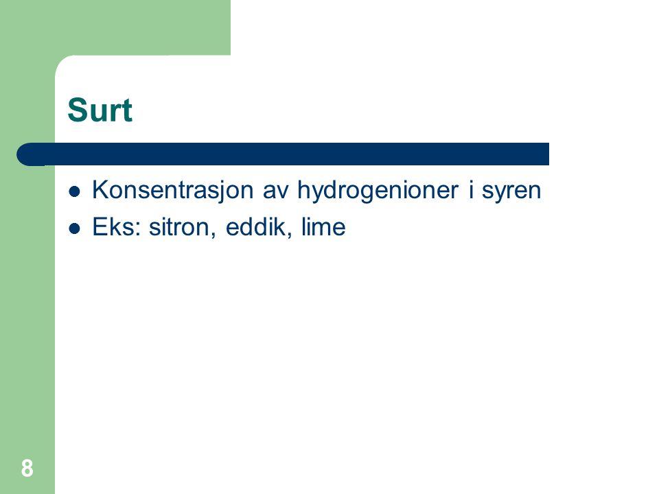 8 Surt Konsentrasjon av hydrogenioner i syren Eks: sitron, eddik, lime
