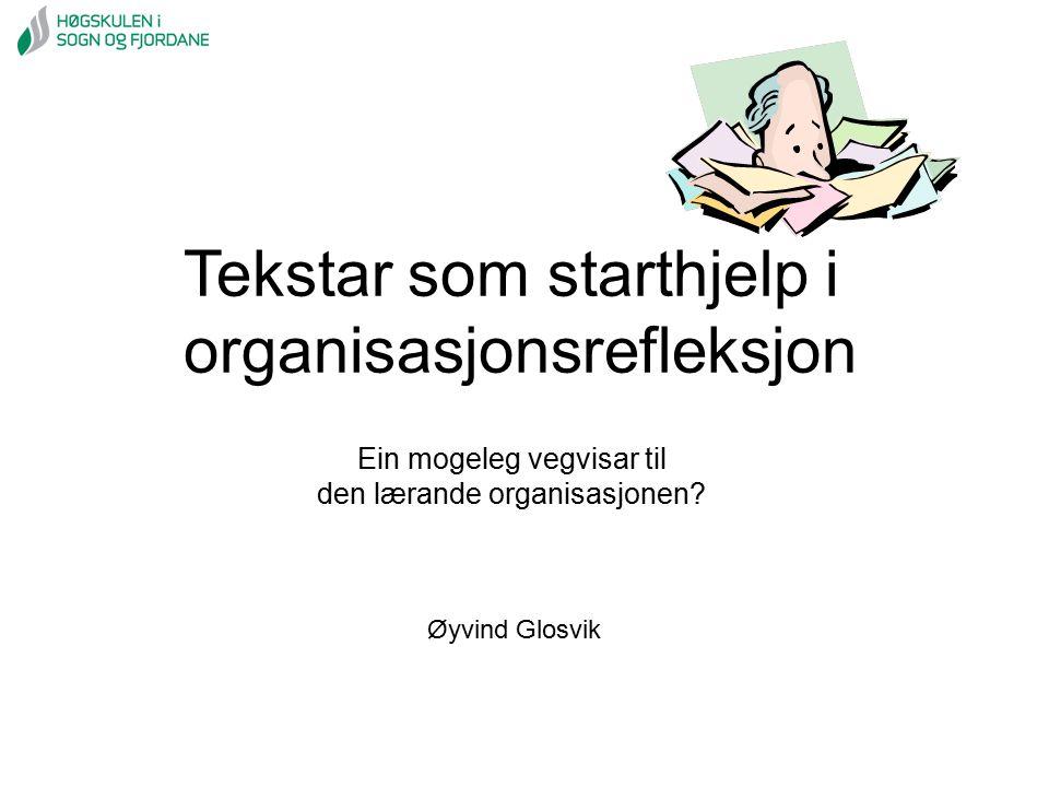Tekstar som starthjelp i organisasjonsrefleksjon Øyvind Glosvik Ein mogeleg vegvisar til den lærande organisasjonen?