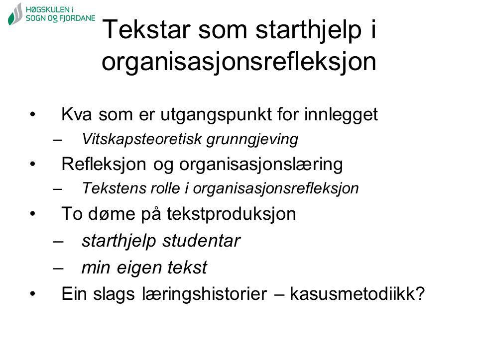 Tekstar som starthjelp i organisasjonsrefleksjon Kva som er utgangspunkt for innlegget –Vitskapsteoretisk grunngjeving Refleksjon og organisasjonslæri