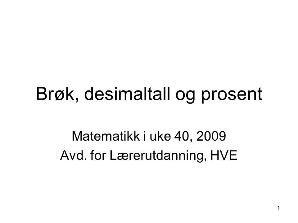 1 Brøk, desimaltall og prosent Matematikk i uke 40, 2009 Avd. for Lærerutdanning, HVE