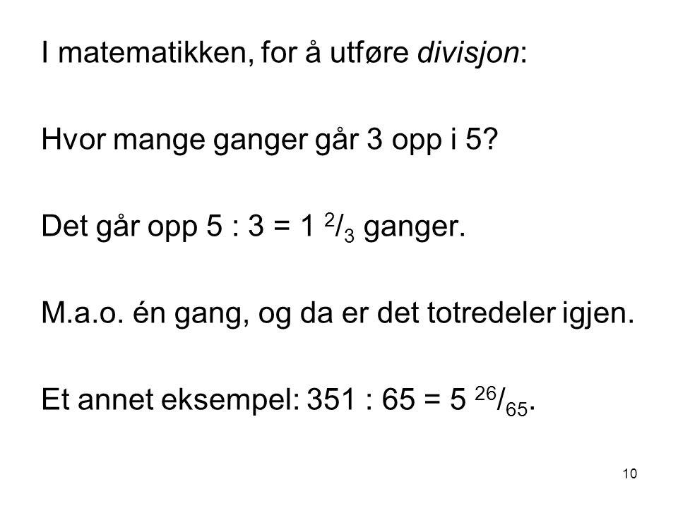 10 I matematikken, for å utføre divisjon: Hvor mange ganger går 3 opp i 5? Det går opp 5 : 3 = 1 2 / 3 ganger. M.a.o. én gang, og da er det totredeler