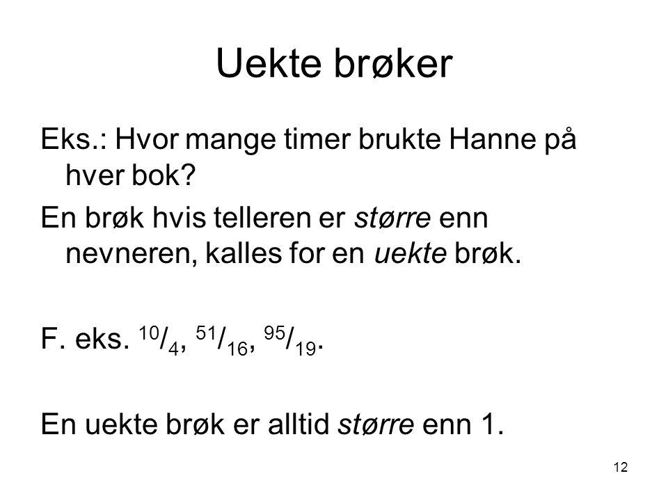 12 Uekte brøker Eks.: Hvor mange timer brukte Hanne på hver bok? En brøk hvis telleren er større enn nevneren, kalles for en uekte brøk. F. eks. 10 /