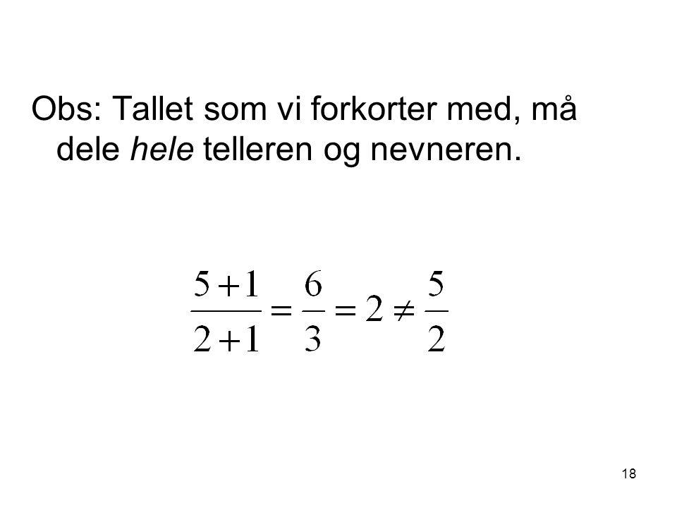 18 Obs: Tallet som vi forkorter med, må dele hele telleren og nevneren.