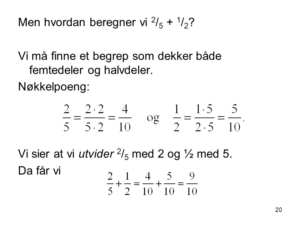 20 Men hvordan beregner vi 2 / 5 + 1 / 2 ? Vi må finne et begrep som dekker både femtedeler og halvdeler. Nøkkelpoeng: Vi sier at vi utvider 2 / 5 med