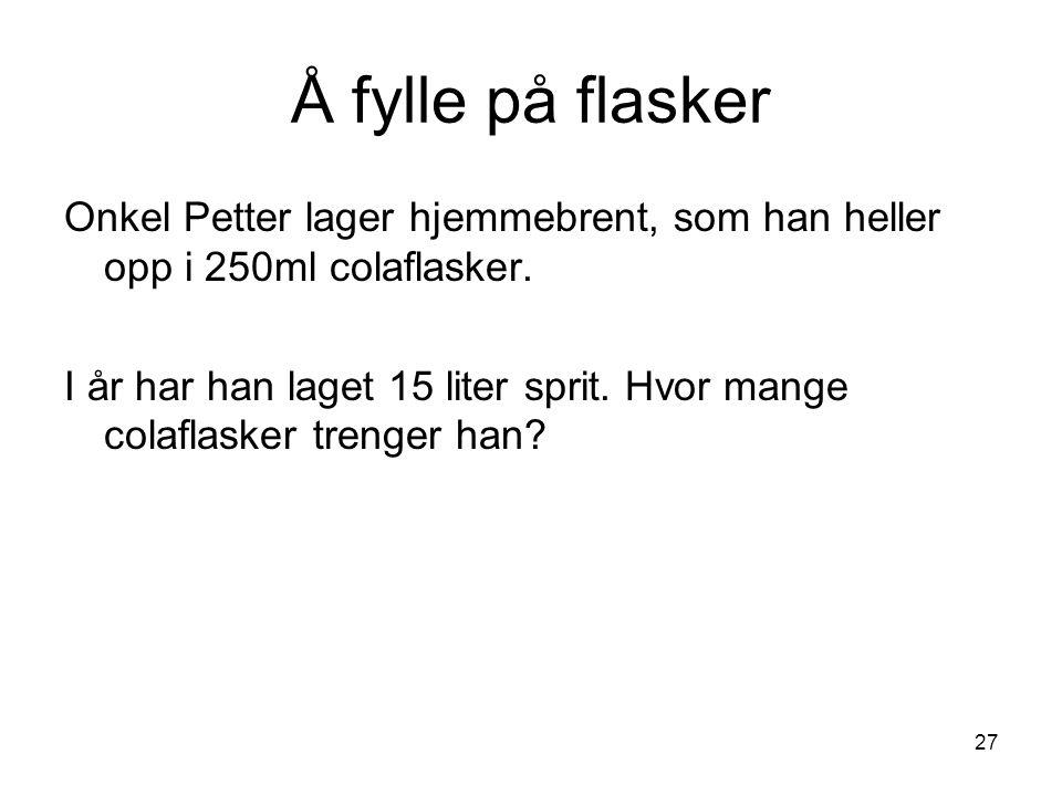 27 Å fylle på flasker Onkel Petter lager hjemmebrent, som han heller opp i 250ml colaflasker. I år har han laget 15 liter sprit. Hvor mange colaflaske