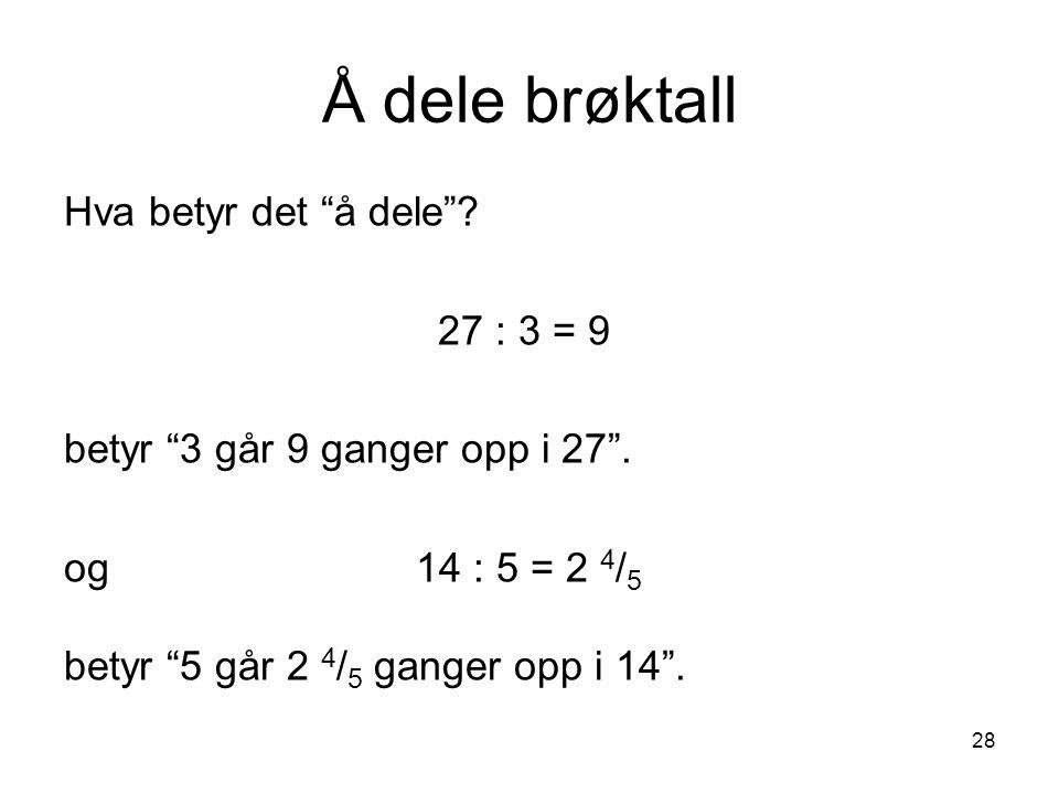 """28 Å dele brøktall Hva betyr det """"å dele""""? 27 : 3 = 9 betyr """"3 går 9 ganger opp i 27"""". og 14 : 5 = 2 4 / 5 betyr """"5 går 2 4 / 5 ganger opp i 14""""."""