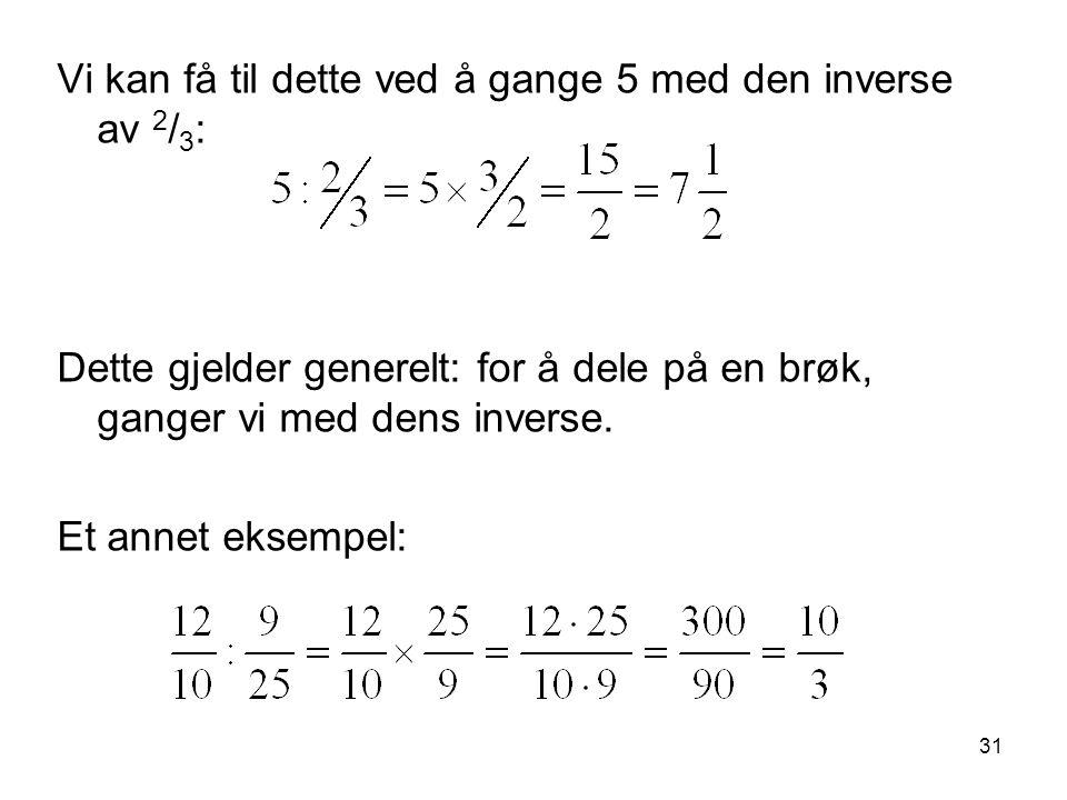 31 Vi kan få til dette ved å gange 5 med den inverse av 2 / 3 : Dette gjelder generelt: for å dele på en brøk, ganger vi med dens inverse. Et annet ek
