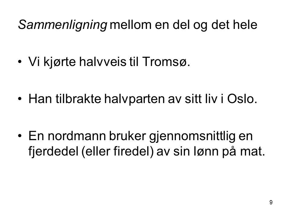 9 Sammenligning mellom en del og det hele Vi kjørte halvveis til Tromsø. Han tilbrakte halvparten av sitt liv i Oslo. En nordmann bruker gjennomsnittl