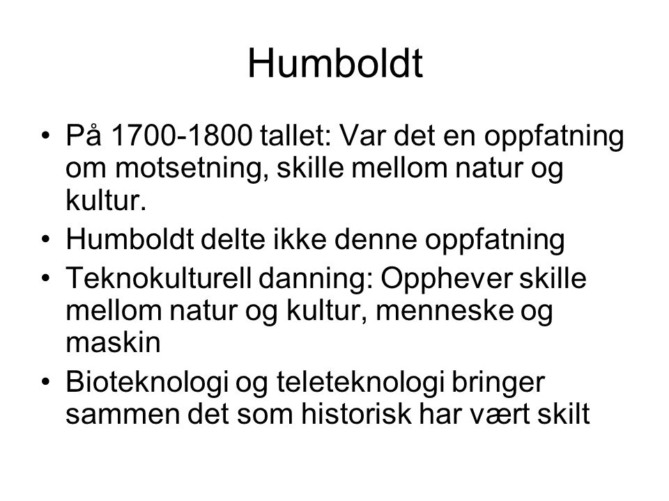 Humboldt På 1700-1800 tallet: Var det en oppfatning om motsetning, skille mellom natur og kultur. Humboldt delte ikke denne oppfatning Teknokulturell