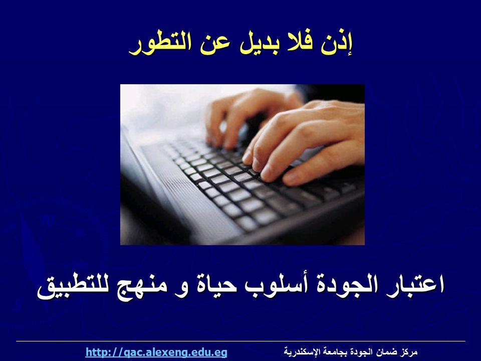 إذن فلا بديل عن التطور اعتبار الجودة أسلوب حياة و منهج للتطبيق مركز ضمان الجودة بجامعة الإسكندرية http://qac.alexeng.edu.eghttp://qac.alexeng.edu.eg