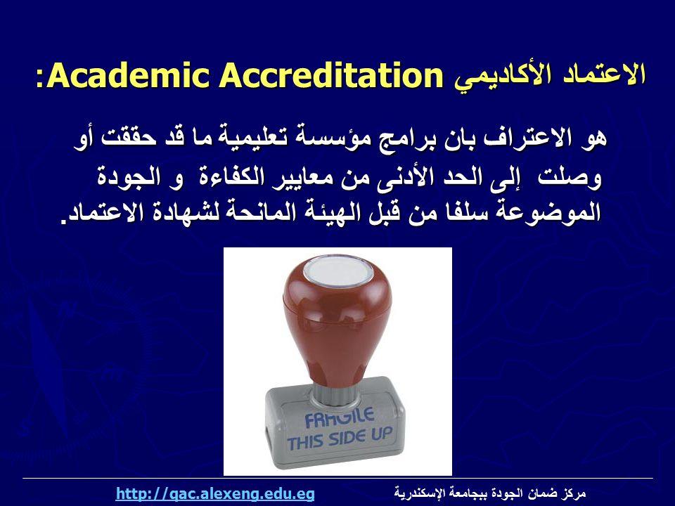 الاعتماد الأكاديمي Academic Accreditation: هو الاعتراف بان برامج مؤسسة تعليمية ما قد حققت أو وصلت إلى الحد الأدنى من معايير الكفاءة و الجودة الموضوعة