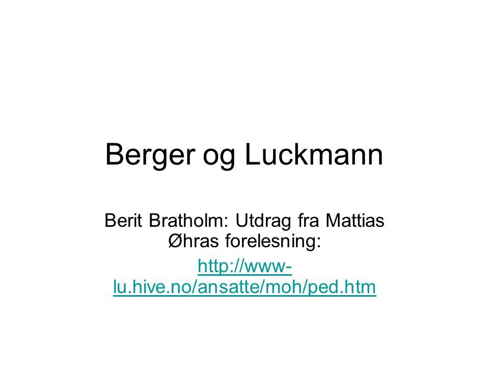 Berger og Luckmann Berit Bratholm: Utdrag fra Mattias Øhras forelesning: http://www- lu.hive.no/ansatte/moh/ped.htm