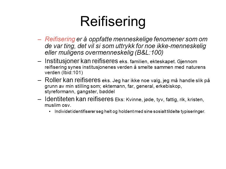 Reifisering –Reifisering er å oppfatte menneskelige fenomener som om de var ting, det vil si som uttrykk for noe ikke-menneskelig eller muligens overmenneskelig (B&L:100) –Institusjoner kan reifiseres eks.