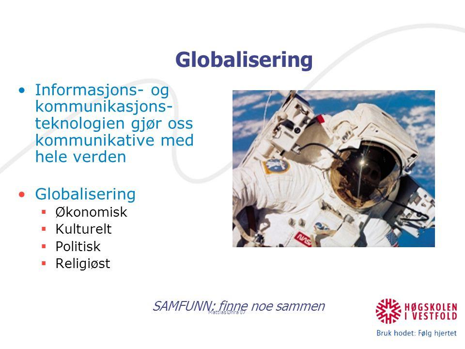 Mattias Øhra 07 Globalisering SAMFUNN: finne noe sammen Informasjons- og kommunikasjons- teknologien gjør oss kommunikative med hele verden Globalisering  Økonomisk  Kulturelt  Politisk  Religiøst
