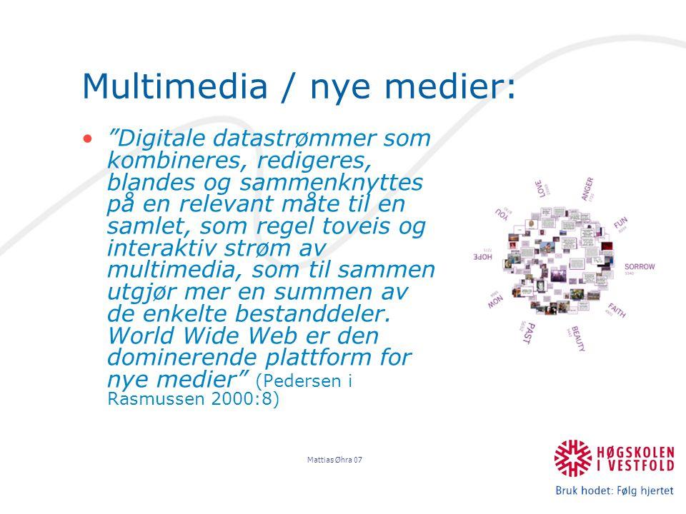 Mattias Øhra 07 Multimedia / nye medier: Digitale datastrømmer som kombineres, redigeres, blandes og sammenknyttes på en relevant måte til en samlet, som regel toveis og interaktiv strøm av multimedia, som til sammen utgjør mer en summen av de enkelte bestanddeler.