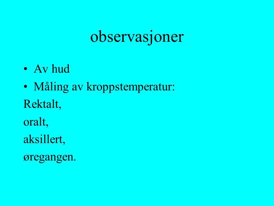 observasjoner Av hud Måling av kroppstemperatur: Rektalt, oralt, aksillert, øregangen.