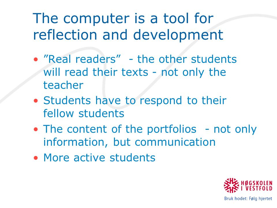 The computer is a tool for reflection and development Real readers - the other students will read their texts - not only the teacher Students have to respond to their fellow students The content of the portfolios - not only information, but communication More active students